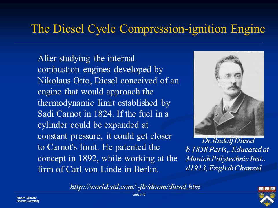 Ramon Sanchez Harvard University Slide # 10 The Diesel Cycle Compression-ignition Engine Dr.Rudolf Diesel http://world.std.com/~jlr/doom/diesel.htm After studying the internal combustion engines developed by Nikolaus Otto, Diesel conceived of an engine that would approach the thermodynamic limit established by Sadi Carnot in 1824.