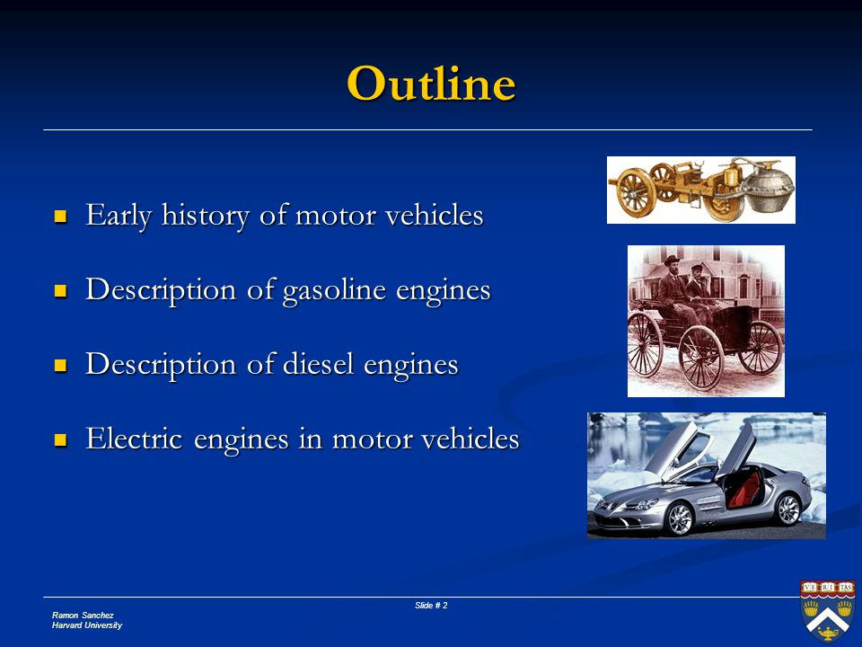 Ramon Sanchez Harvard University Slide # 2 Outline Early history of motor vehicles Early history of motor vehicles Description of gasoline engines Description of gasoline engines Description of diesel engines Description of diesel engines Electric engines in motor vehicles Electric engines in motor vehicles