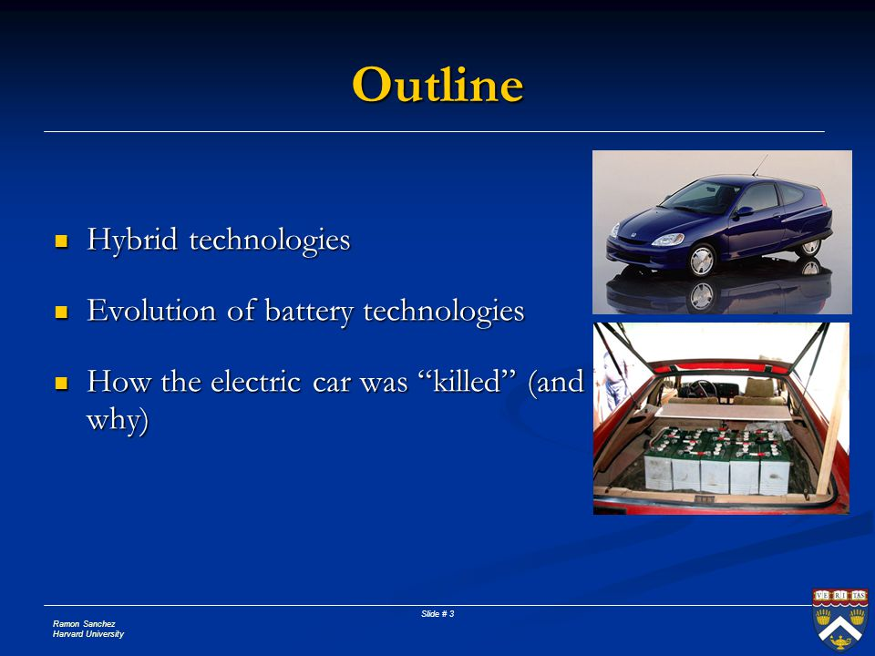 Ramon Sanchez Harvard University Slide # 3 Outline Hybrid technologies Hybrid technologies Evolution of battery technologies Evolution of battery technologies How the electric car was killed (and why) How the electric car was killed (and why)