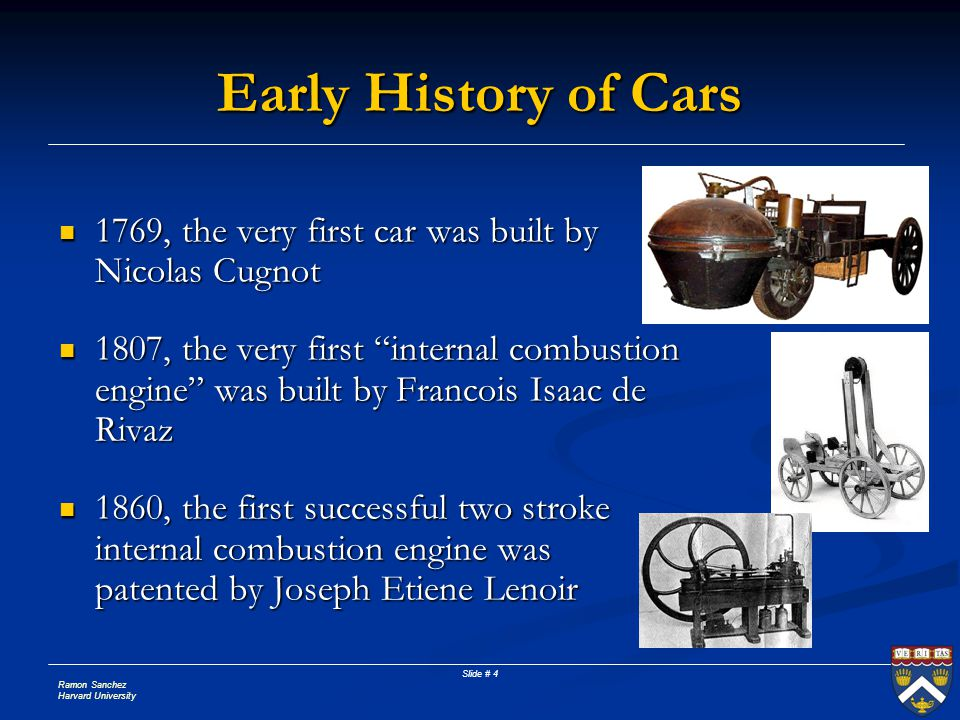 Ramon Sanchez Harvard University Slide # 5 Early History of Cars 1862, the first four stroke Otto Engine (gasoline) was invented 1865, Car development is delayed by the Locomotives on Highways (Red Flag Act) 1865, Car development is delayed by the Locomotives on Highways (Red Flag Act) 1870, the first electric car was developed by David Salomon 1870, the first electric car was developed by David Salomon 1892, the first direct compression engine was developed by Rudolph Diesel 1892, the first direct compression engine was developed by Rudolph Diesel