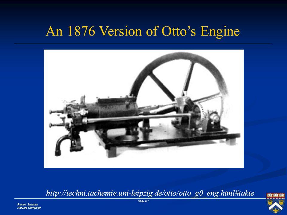 Ramon Sanchez Harvard University Slide # 7 An 1876 Version of Ottos Engine http://techni.tachemie.uni-leipzig.de/otto/otto_g0_eng.html#takte