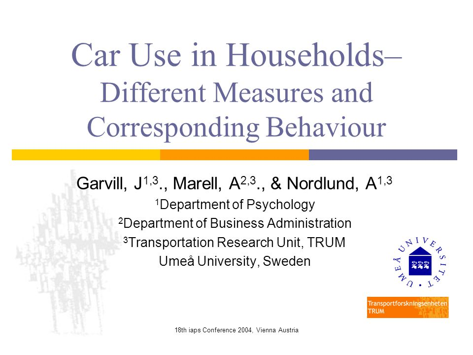 18th iaps Conference 2004, Vienna Austria Car Use in Households– Different Measures and Corresponding Behaviour Garvill, J 1,3., Marell, A 2,3., & Nordlund, A 1,3 1 Department of Psychology 2 Department of Business Administration 3 Transportation Research Unit, TRUM Umeå University, Sweden