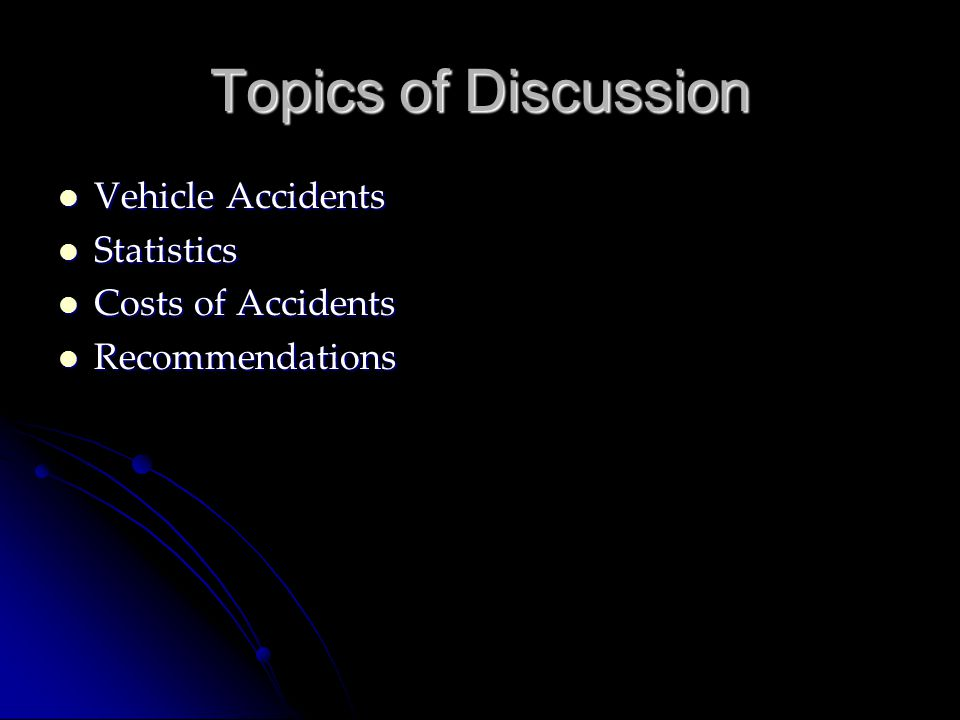 Topics of Discussion Vehicle Accidents Vehicle Accidents Statistics Statistics Costs of Accidents Costs of Accidents Recommendations Recommendations
