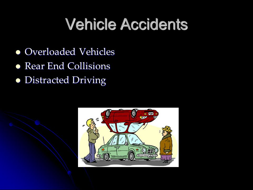 Vehicle Accidents Overloaded Vehicles Overloaded Vehicles Rear End Collisions Rear End Collisions Distracted Driving Distracted Driving