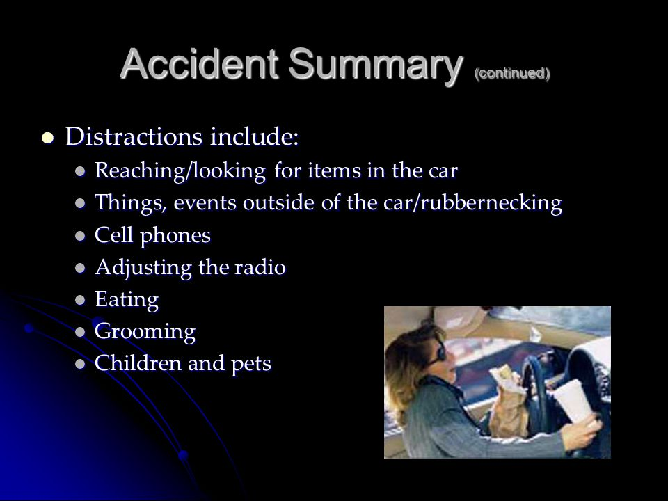 Accident Summary (continued) Distractions include: Distractions include: Reaching/looking for items in the car Reaching/looking for items in the car T
