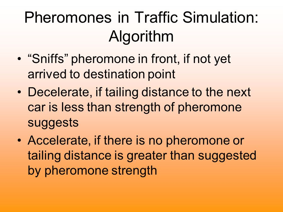 Pheromones in Traffic Simulation: Algorithm Sniffs pheromone in front, if not yet arrived to destination point Decelerate, if tailing distance to the