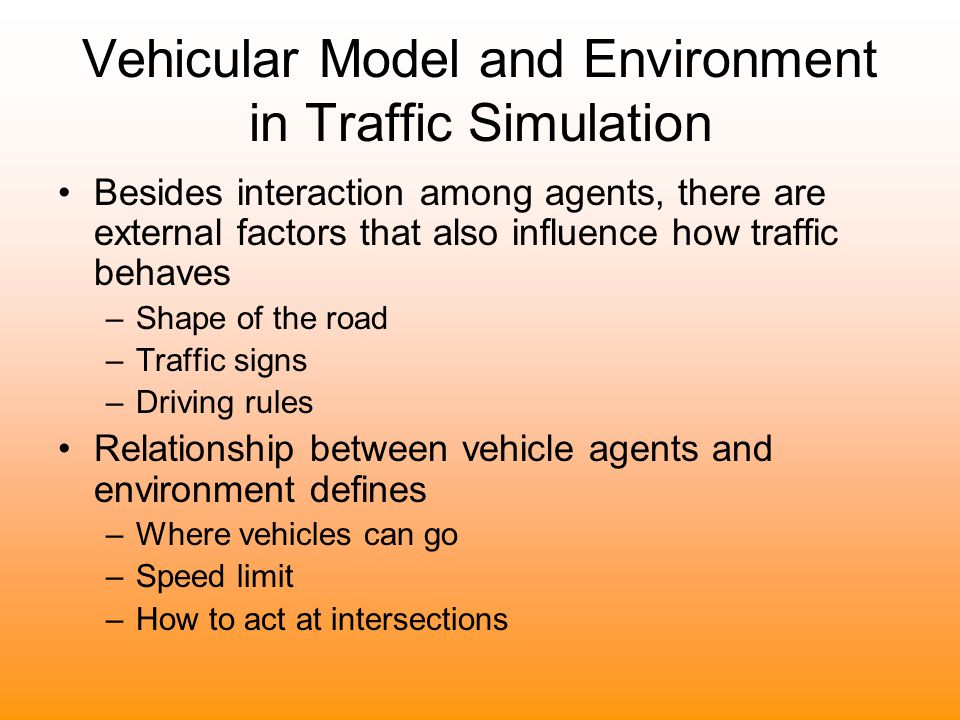 Vehicular Model and Environment in Traffic Simulation Besides interaction among agents, there are external factors that also influence how traffic beh