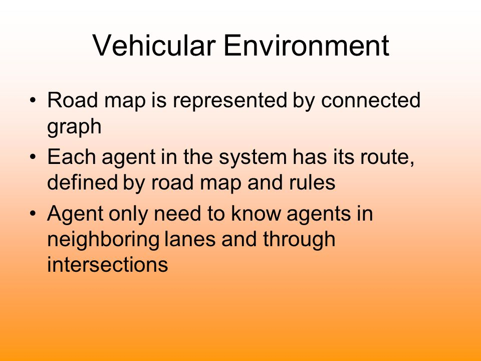Vehicular Environment Road map is represented by connected graph Each agent in the system has its route, defined by road map and rules Agent only need