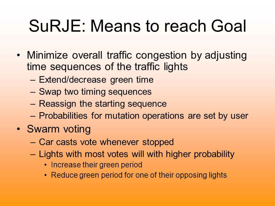 SuRJE: Means to reach Goal Minimize overall traffic congestion by adjusting time sequences of the traffic lights –Extend/decrease green time –Swap two