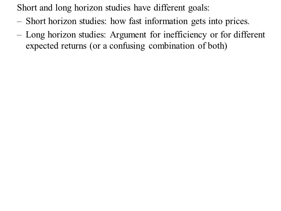 Short and long horizon studies have different goals: –Short horizon studies: how fast information gets into prices. –Long horizon studies: Argument fo
