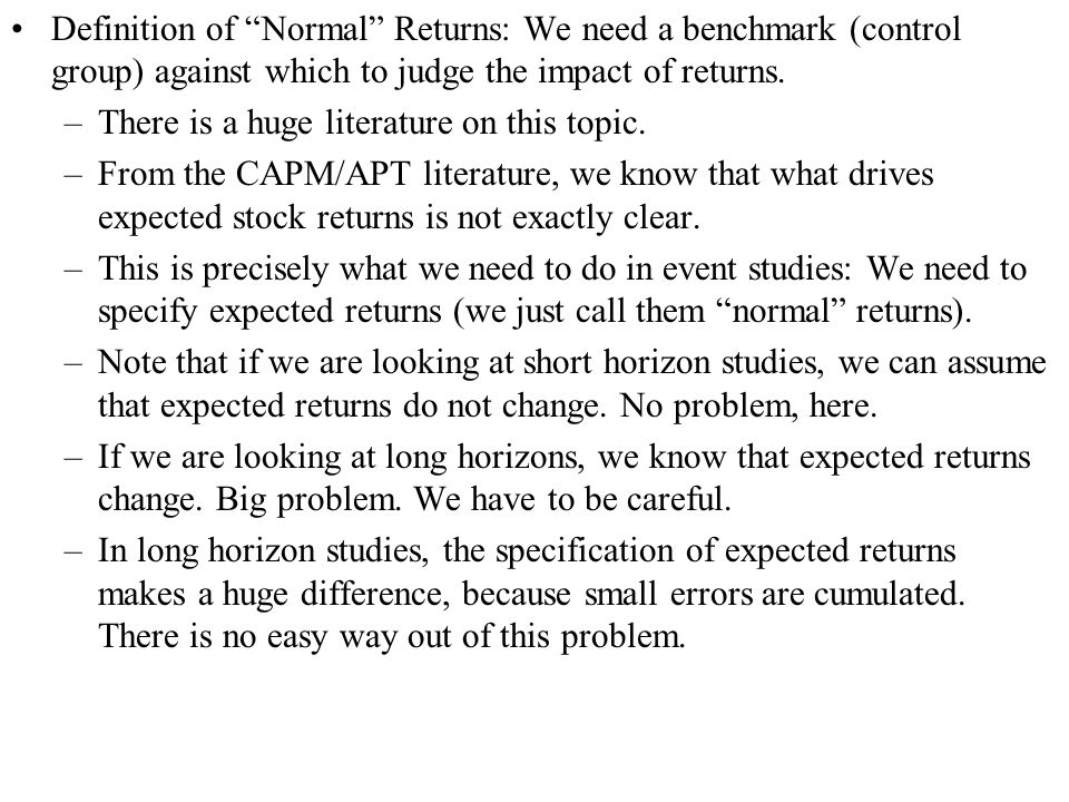 Definition of Normal Returns: We need a benchmark (control group) against which to judge the impact of returns. –There is a huge literature on this to