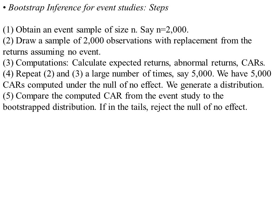 Bootstrap Inference for event studies: Steps (1) Obtain an event sample of size n. Say n=2,000. (2) Draw a sample of 2,000 observations with replaceme