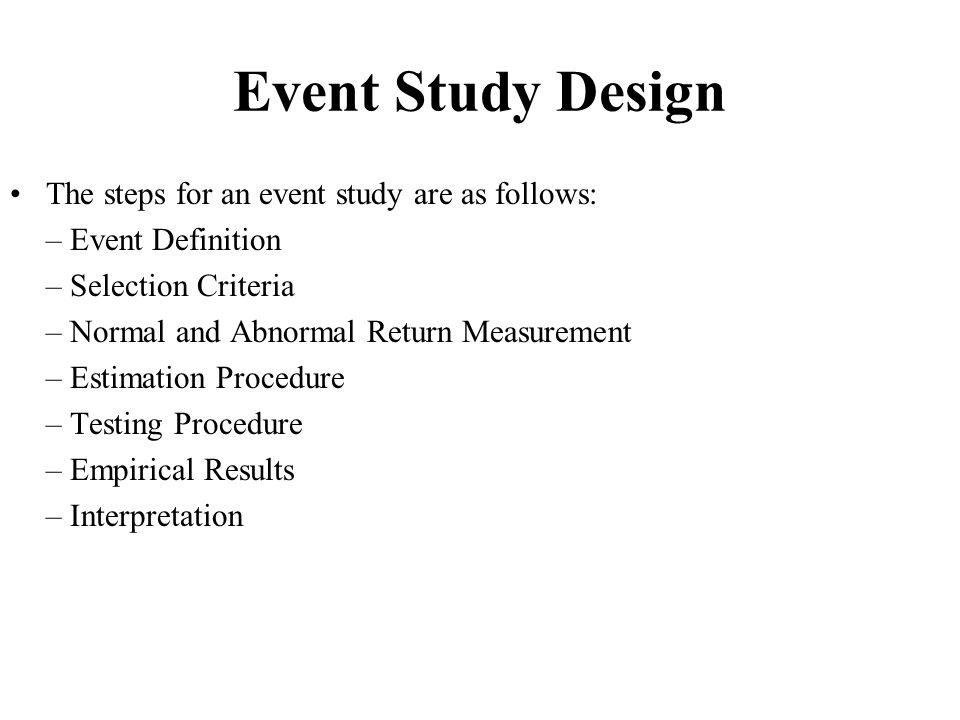 Event Study Design The steps for an event study are as follows: – Event Definition – Selection Criteria – Normal and Abnormal Return Measurement – Est