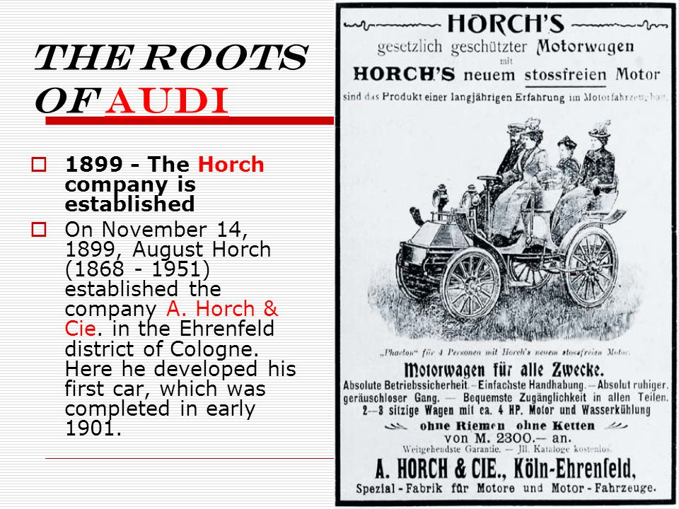 The roots of Audi 1899 - The Horch company is established On November 14, 1899, August Horch (1868 - 1951) established the company A.