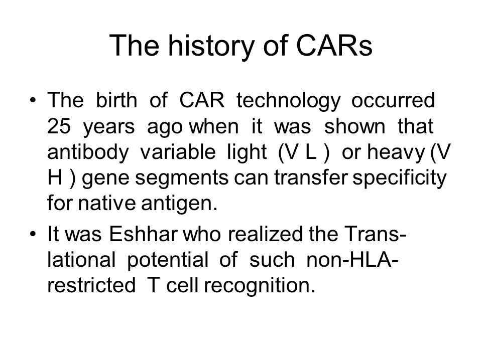 The history of CARs The birth of CAR technology occurred 25 years ago when it was shown that antibody variable light (V L ) or heavy (V H ) gene segme