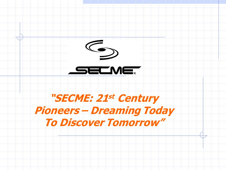 SECME: 21 st Century Pioneers – Dreaming Today To Discover Tomorrow