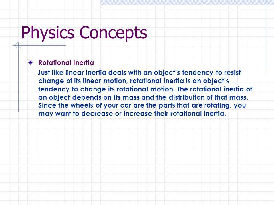 Physics Concepts Rotational Inertia Just like linear inertia deals with an object s tendency to resist change of its linear motion, rotational inertia is an object s tendency to change its rotational motion.