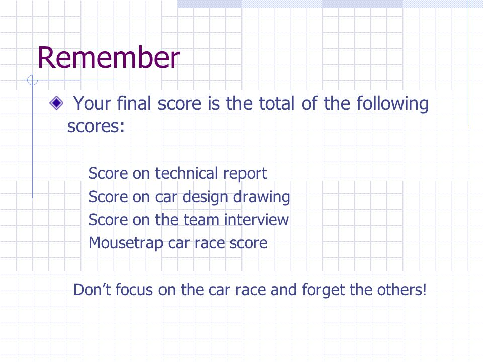 Remember Your final score is the total of the following scores: Score on technical report Score on car design drawing Score on the team interview Mousetrap car race score Dont focus on the car race and forget the others!