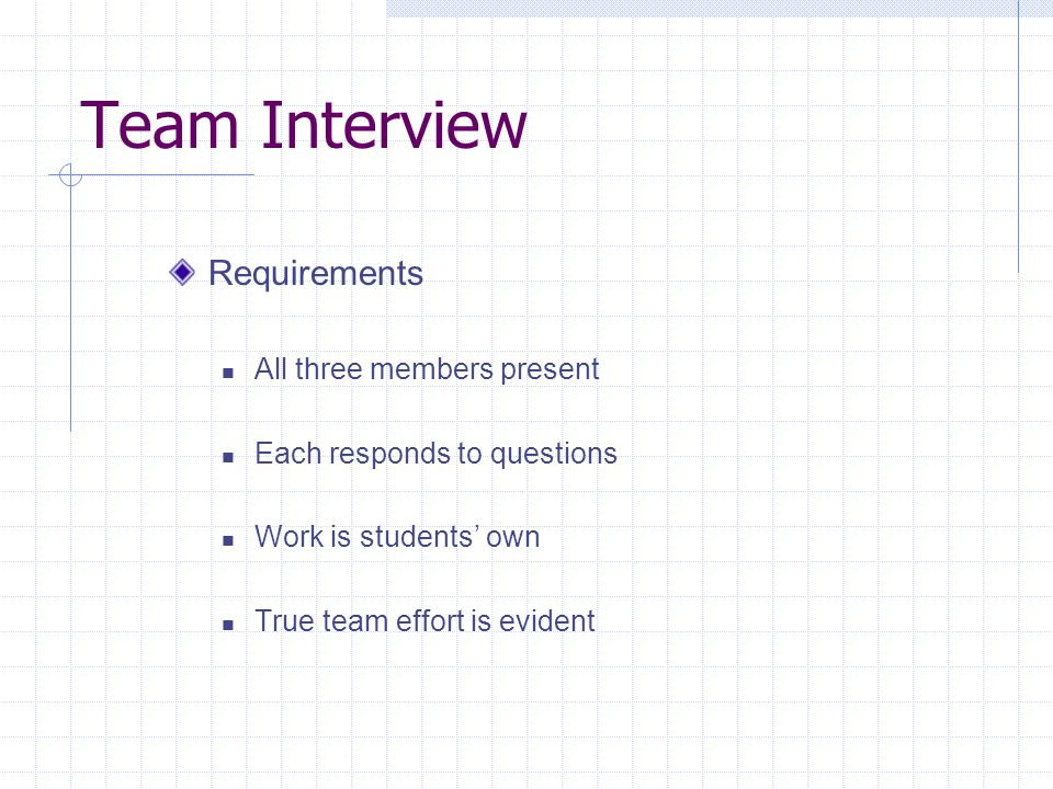Team Interview Requirements All three members present Each responds to questions Work is students own True team effort is evident