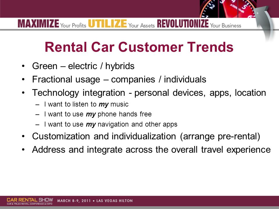 Rental Car Customer Trends Green – electric / hybrids Fractional usage – companies / individuals Technology integration - personal devices, apps, location –I want to listen to my music –I want to use my phone hands free –I want to use my navigation and other apps Customization and individualization (arrange pre-rental) Address and integrate across the overall travel experience