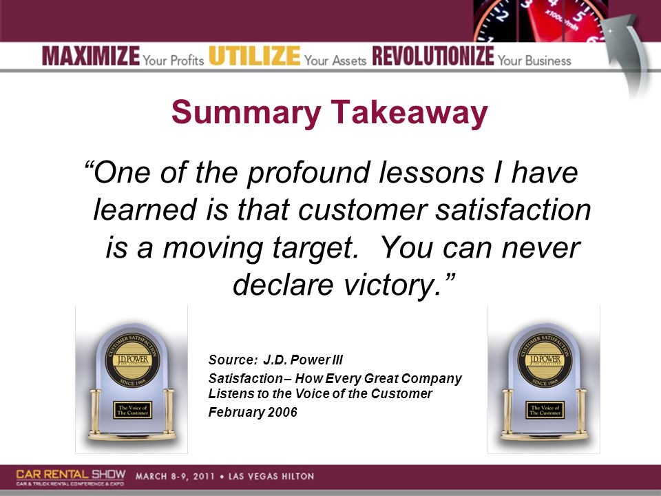 Summary Takeaway One of the profound lessons I have learned is that customer satisfaction is a moving target.