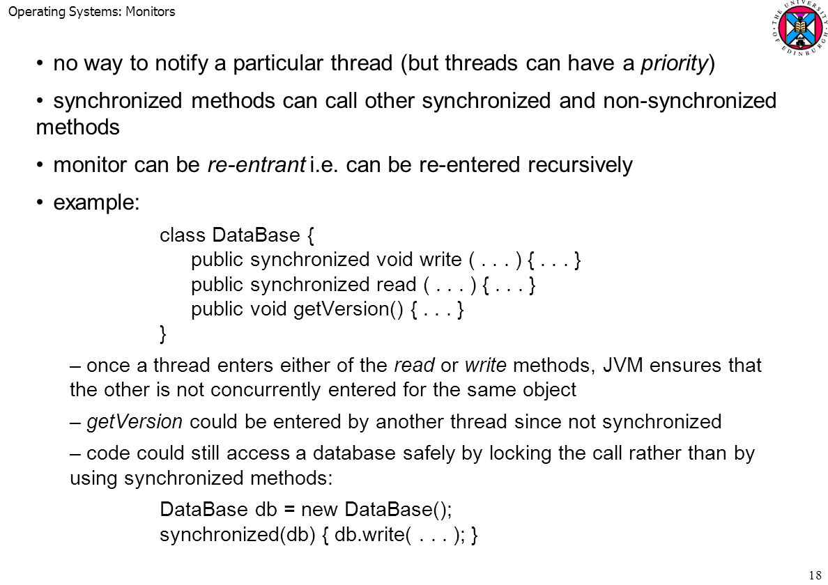 Operating Systems: Monitors 18 no way to notify a particular thread (but threads can have a priority) synchronized methods can call other synchronized and non-synchronized methods monitor can be re-entrant i.e.