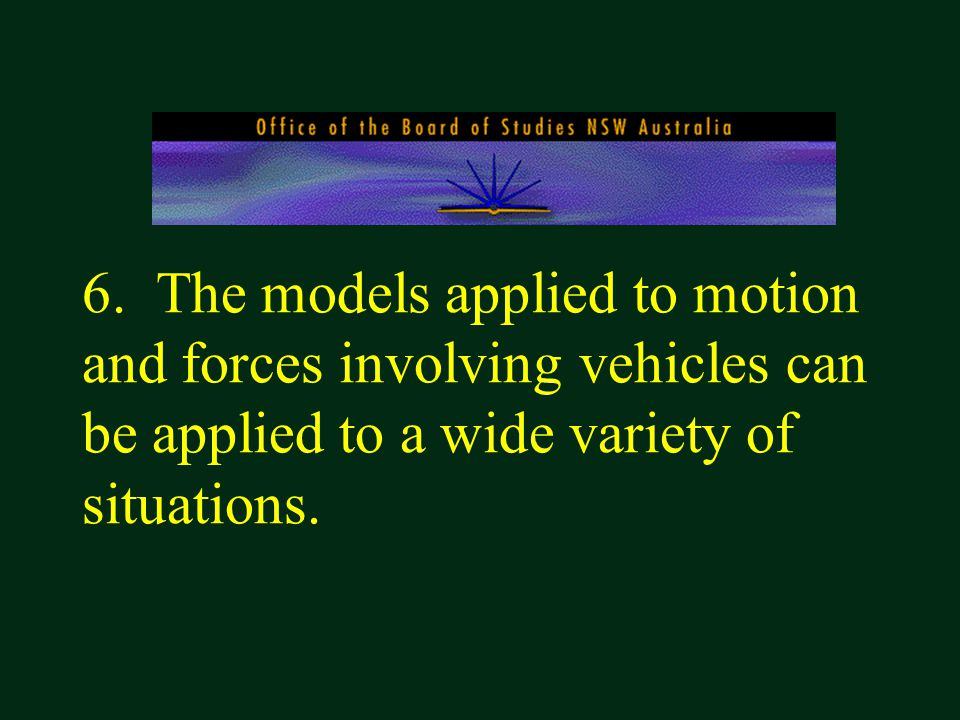 6. The models applied to motion and forces involving vehicles can be applied to a wide variety of situations.