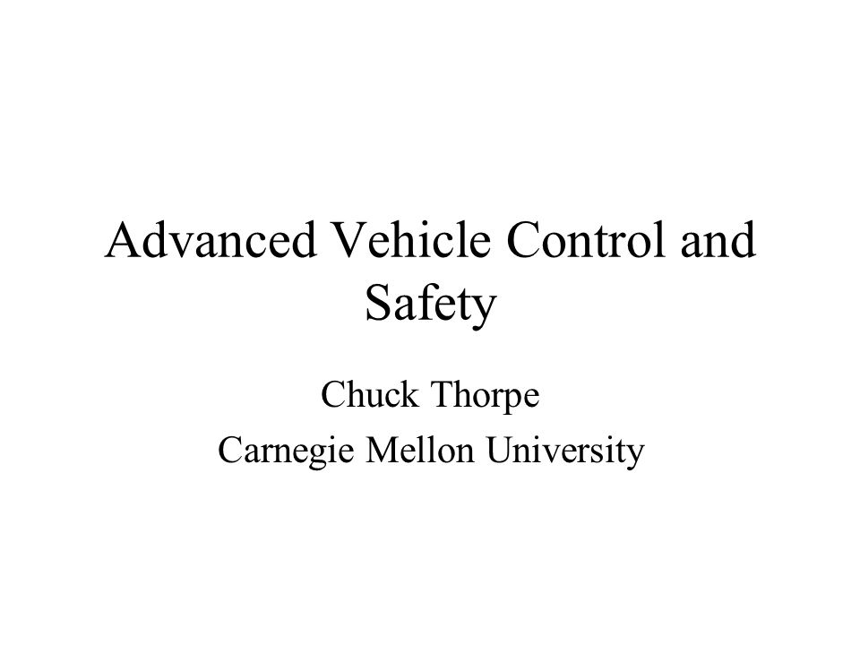 Advanced Vehicle Control and Safety Chuck Thorpe Carnegie Mellon University