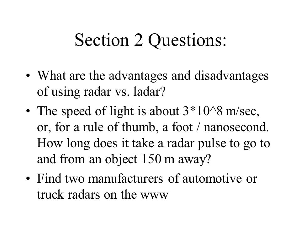 Section 2 Questions: What are the advantages and disadvantages of using radar vs. ladar? The speed of light is about 3*10^8 m/sec, or, for a rule of t