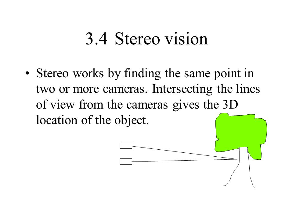 3.4Stereo vision Stereo works by finding the same point in two or more cameras. Intersecting the lines of view from the cameras gives the 3D location