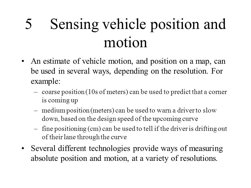5Sensing vehicle position and motion An estimate of vehicle motion, and position on a map, can be used in several ways, depending on the resolution. F