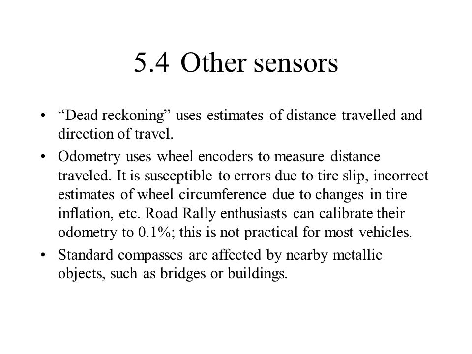 5.4Other sensors Dead reckoning uses estimates of distance travelled and direction of travel. Odometry uses wheel encoders to measure distance travele