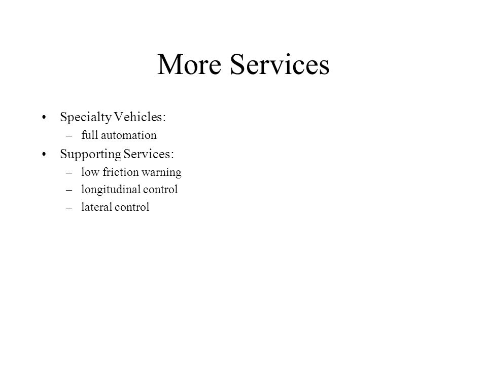 More Services Specialty Vehicles: –full automation Supporting Services: –low friction warning –longitudinal control –lateral control