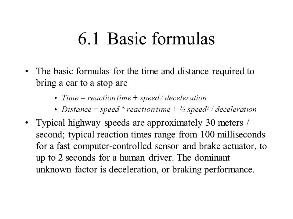 6.1Basic formulas The basic formulas for the time and distance required to bring a car to a stop are Time = reaction time + speed / deceleration Dista
