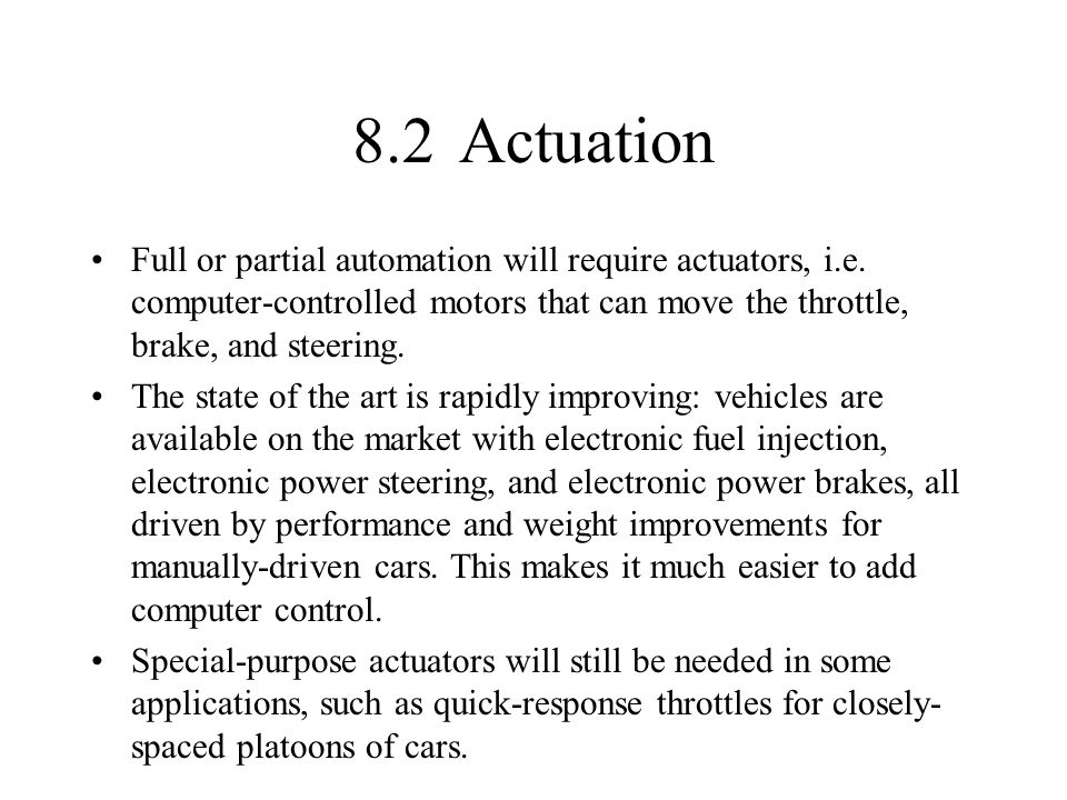 8.2Actuation Full or partial automation will require actuators, i.e. computer-controlled motors that can move the throttle, brake, and steering. The s