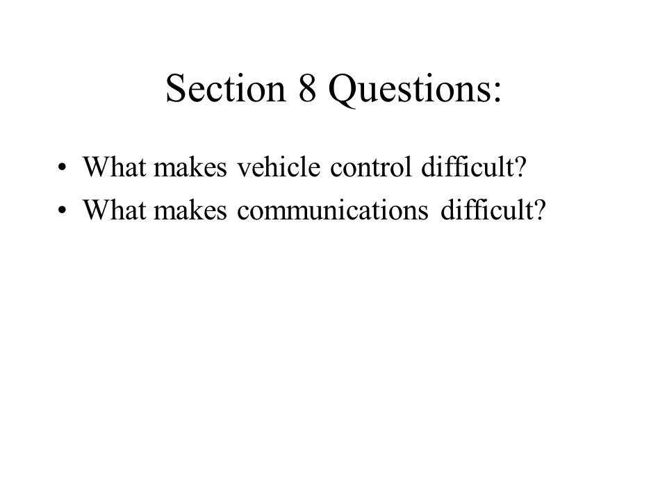 Section 8 Questions: What makes vehicle control difficult? What makes communications difficult?