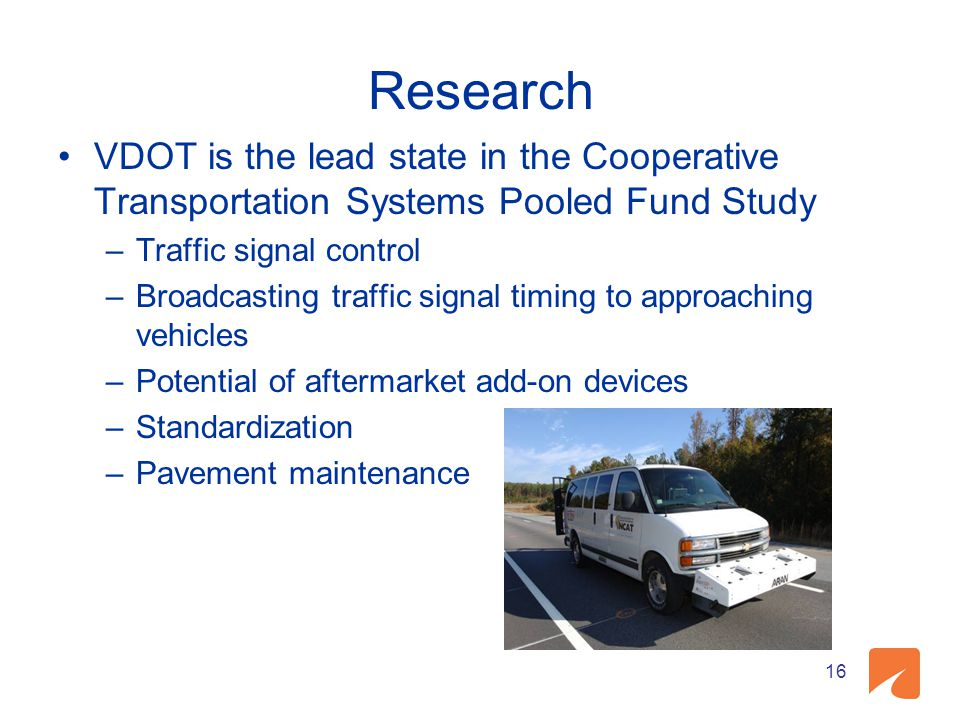 Research VDOT is the lead state in the Cooperative Transportation Systems Pooled Fund Study –Traffic signal control –Broadcasting traffic signal timin