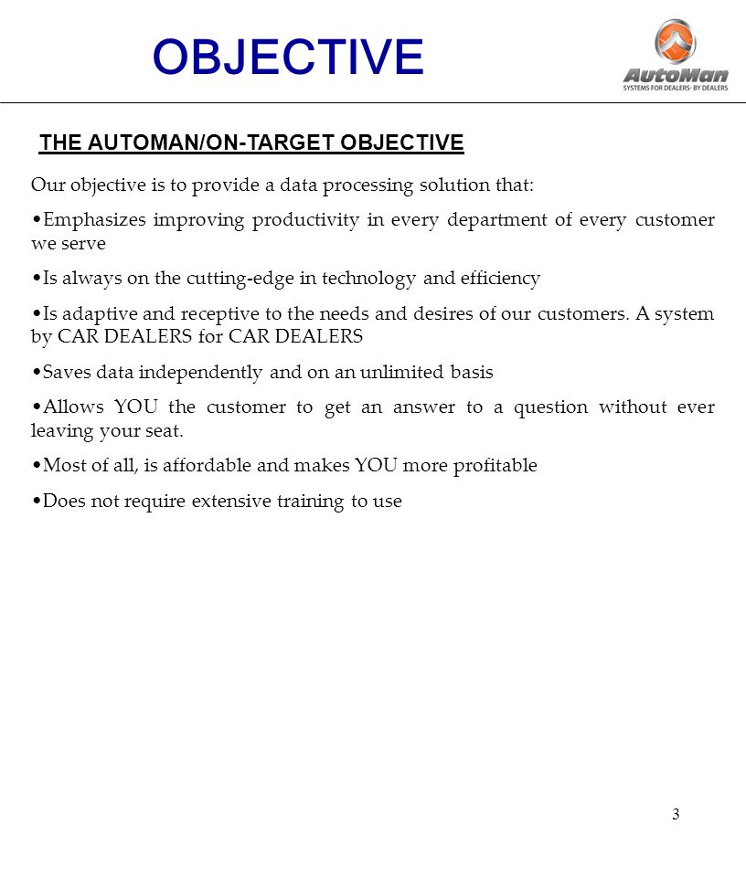 3 THE AUTOMAN/ON-TARGET OBJECTIVE Our objective is to provide a data processing solution that: Emphasizes improving productivity in every department of every customer we serve Is always on the cutting-edge in technology and efficiency Is adaptive and receptive to the needs and desires of our customers.