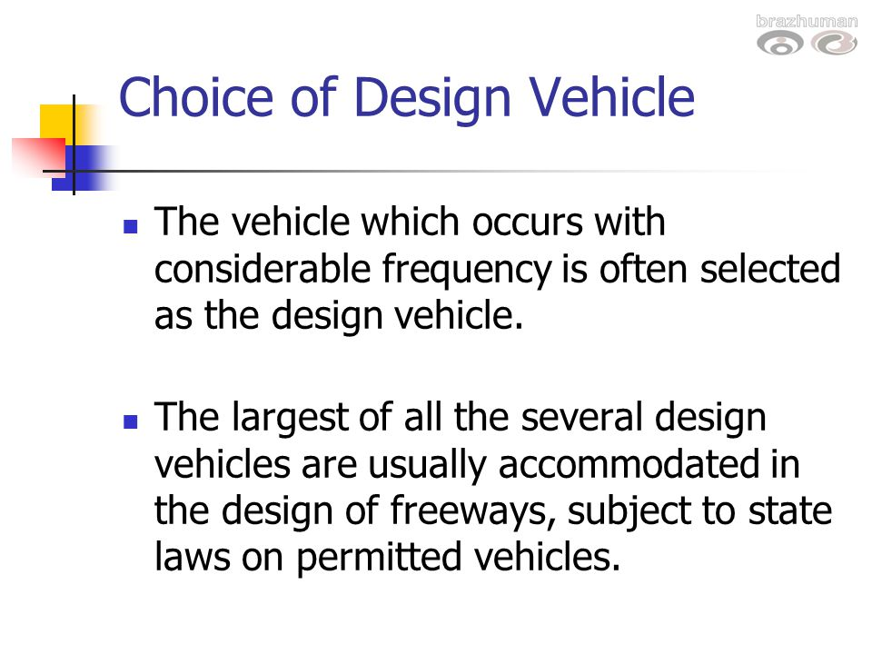 Choice of Design Vehicle The vehicle which occurs with considerable frequency is often selected as the design vehicle. The largest of all the several