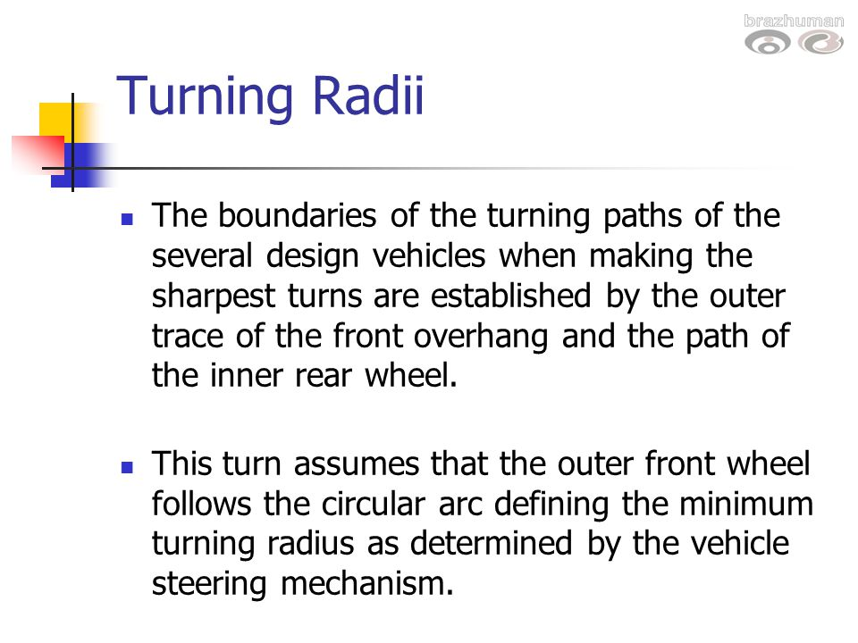 Turning Radii The boundaries of the turning paths of the several design vehicles when making the sharpest turns are established by the outer trace of