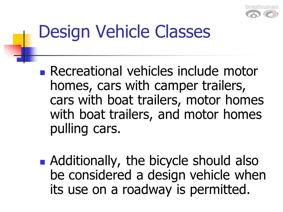 Design Vehicle Classes Recreational vehicles include motor homes, cars with camper trailers, cars with boat trailers, motor homes with boat trailers,