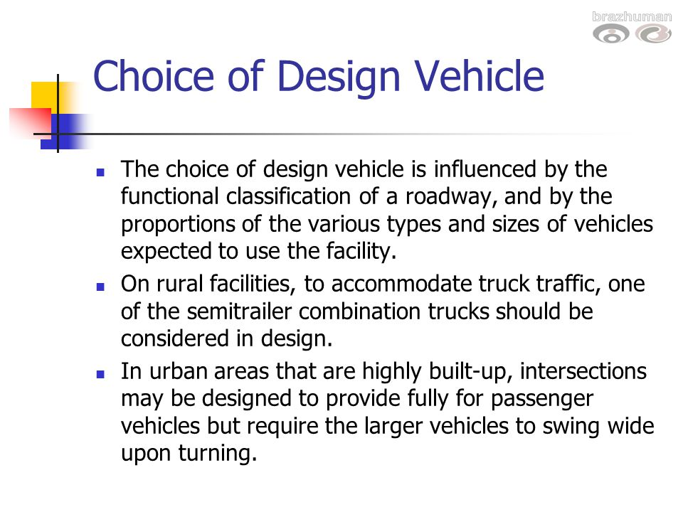 Choice of Design Vehicle The choice of design vehicle is influenced by the functional classification of a roadway, and by the proportions of the vario