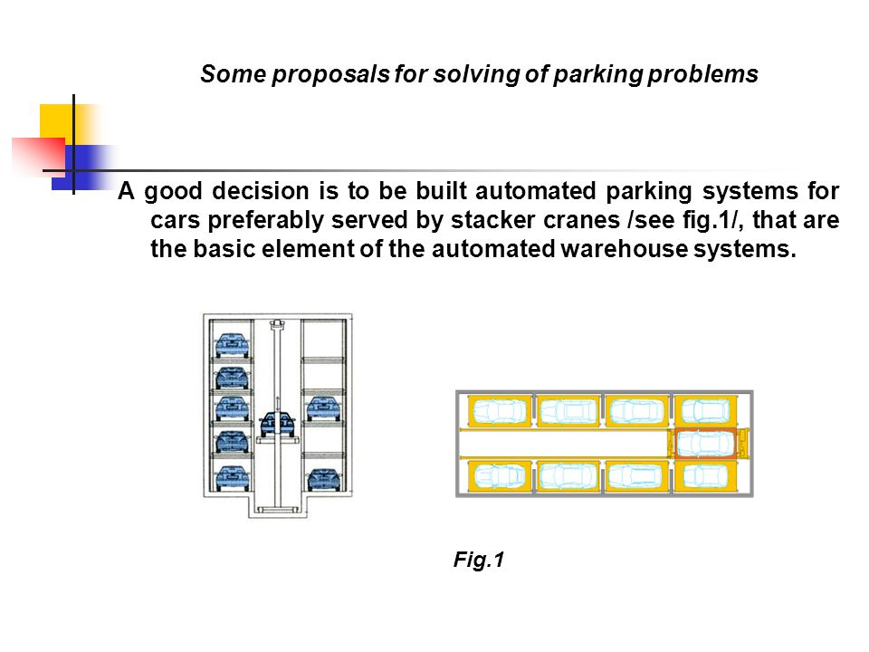 The main advantages of the automated parking systems served by stacker crane in comparison with other systems are: - optimum use of the available space, - minimum room of a parking automobile, - no need of platforms and staircases, - module principle of building, that meets the requirements of the clients, - shortening the time needed for building a parking system, - less time for parking and forwarding because of the high traveling speed of the stacker crane and simultaneously vertical and horizontal movement and so on.