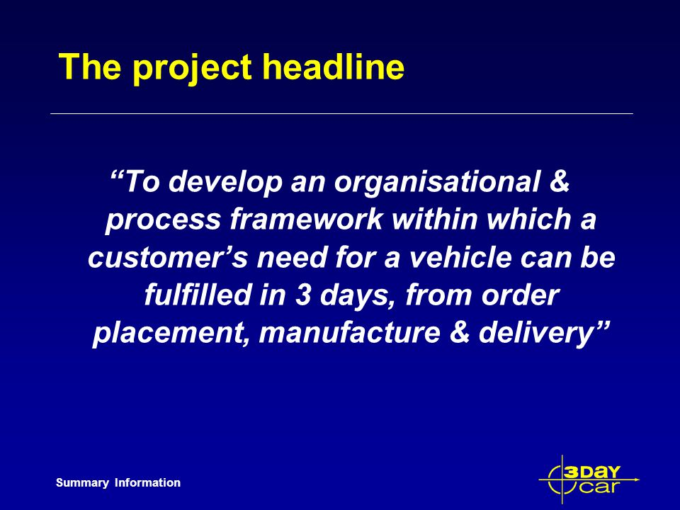 Summary Information The project headline To develop an organisational & process framework within which a customers need for a vehicle can be fulfilled