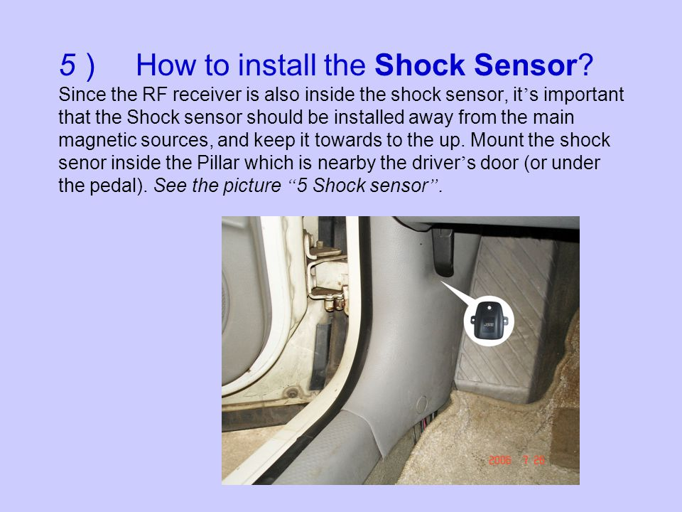 5 How to install the Shock Sensor? Since the RF receiver is also inside the shock sensor, it s important that the Shock sensor should be installed awa