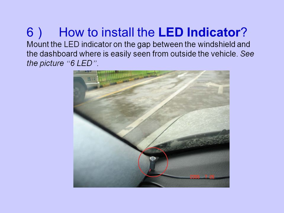6 How to install the LED Indicator? Mount the LED indicator on the gap between the windshield and the dashboard where is easily seen from outside the