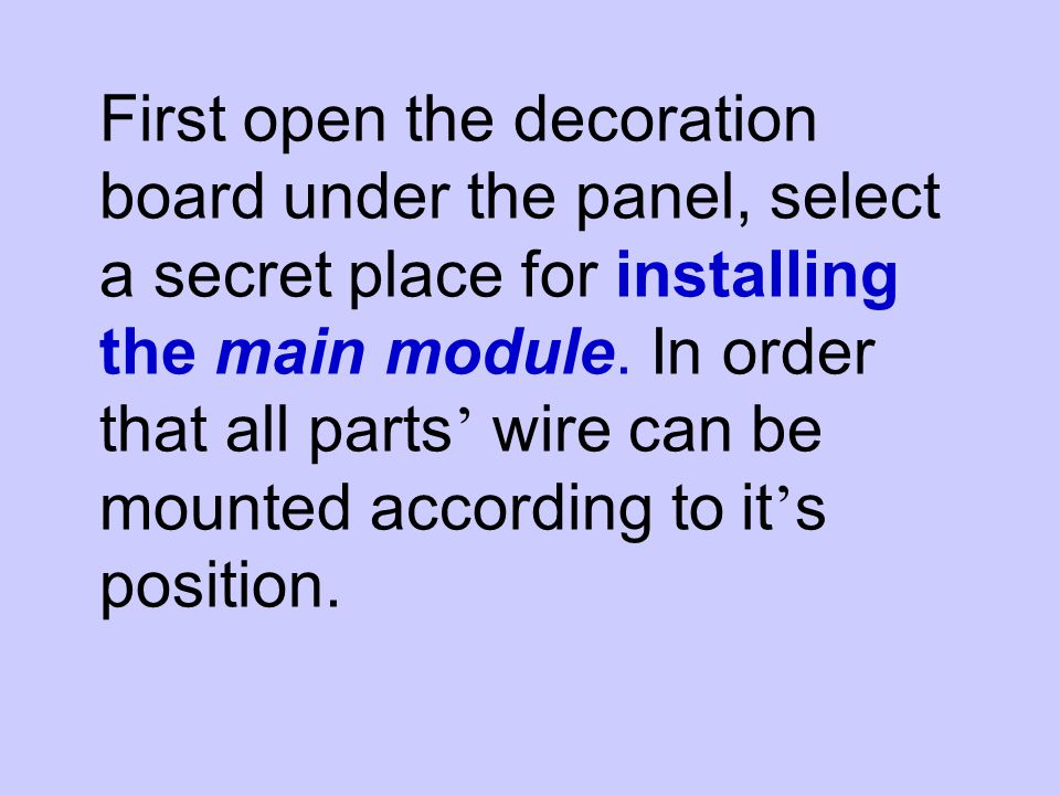 First open the decoration board under the panel, select a secret place for installing the main module. In order that all parts wire can be mounted acc