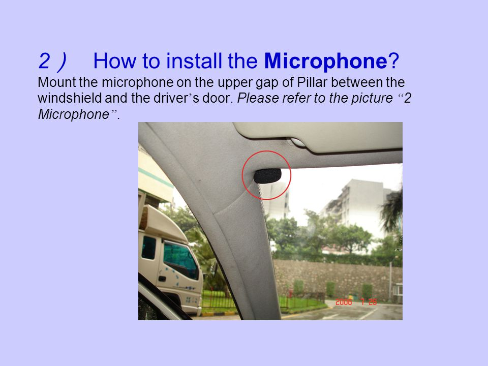 2 How to install the Microphone? Mount the microphone on the upper gap of Pillar between the windshield and the driver s door. Please refer to the pic