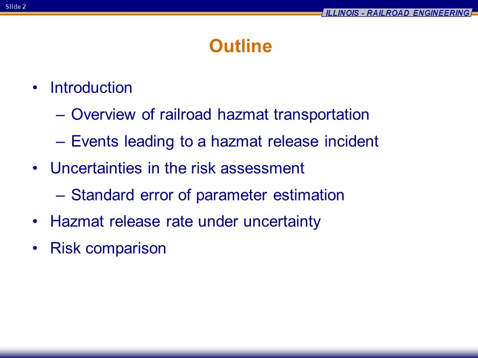 Slide 2 ILLINOIS - RAILROAD ENGINEERING Outline Introduction –Overview of railroad hazmat transportation –Events leading to a hazmat release incident Uncertainties in the risk assessment –Standard error of parameter estimation Hazmat release rate under uncertainty Risk comparison