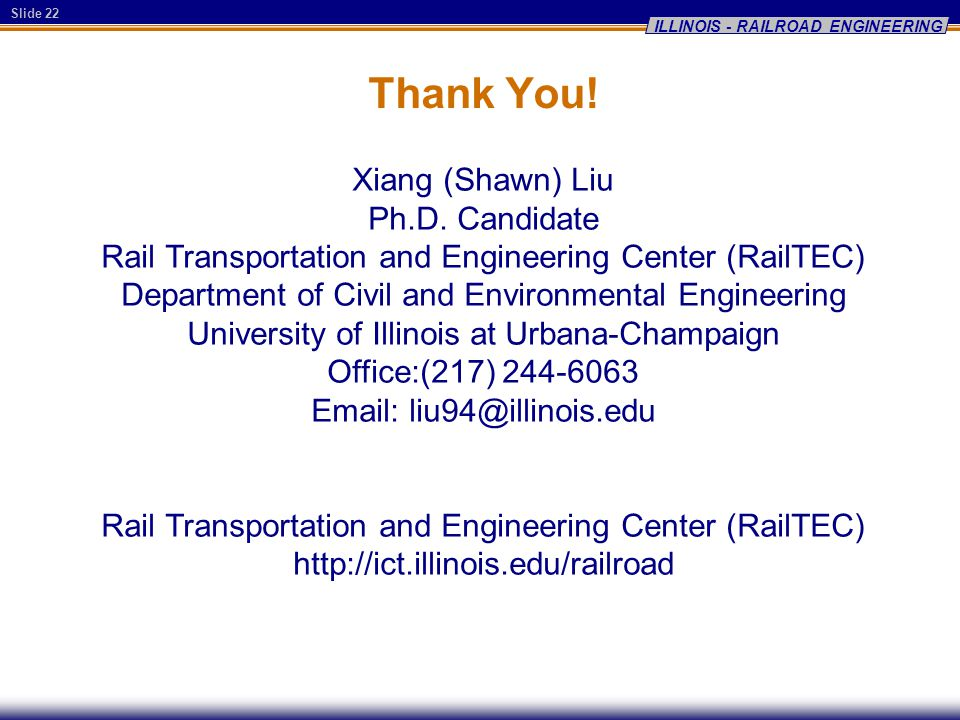 Slide 22 ILLINOIS - RAILROAD ENGINEERING Thank You! Xiang (Shawn) Liu Ph.D. Candidate Rail Transportation and Engineering Center (RailTEC) Department
